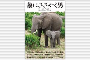 「象にささやく男」をささやく男 ~翻訳を通して描くアフリカの野生 生きる力~
