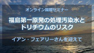 福島原発の処理汚染水の海洋放出を止めよう ~ 5/12セミナーとオンライン署名のご案内
